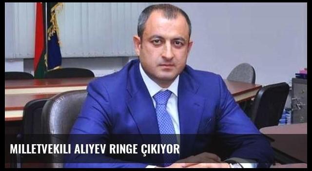 Milletvekili Aliyev ringe çıkıyor