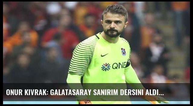 Onur Kıvrak: Galatasaray sanırım dersini aldı