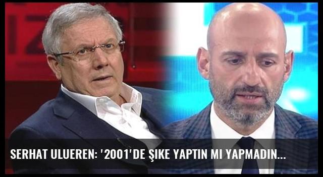 Serhat Ulueren: '2001'de şike yaptın mı yapmadın mı?'