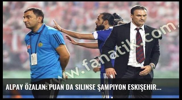 Alpay Özalan: Puan da silinse şampiyon Eskişehir