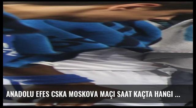 Anadolu Efes CSKA Moskova maçı saat kaçta hangi kanalda canlı yayınlanacak?