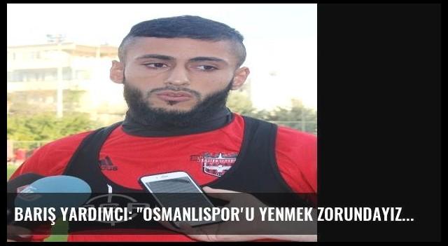 Barış Yardımcı: 'Osmanlıspor'u Yenmek Zorundayız'