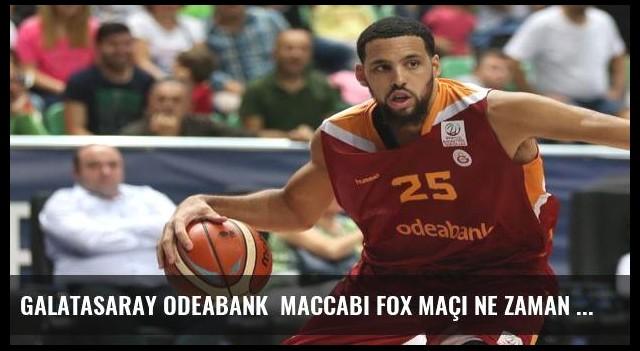 Galatasaray Odeabank  Maccabi FOX maçı ne zaman saat kaçta hangi kanalda canlı yayınlanacak?