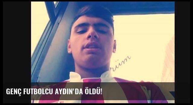 Genç futbolcu Aydın'da öldü!