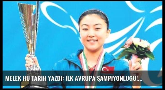 Melek Hu tarih yazdı: İlk avrupa şampiyonluğu!