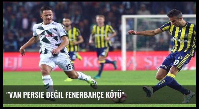 'Van Persie değil Fenerbahçe kötü'