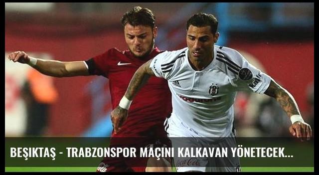 Beşiktaş - Trabzonspor Maçını Kalkavan Yönetecek