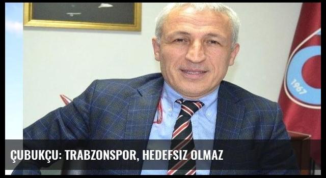 Çubukçu: Trabzonspor, hedefsiz olmaz