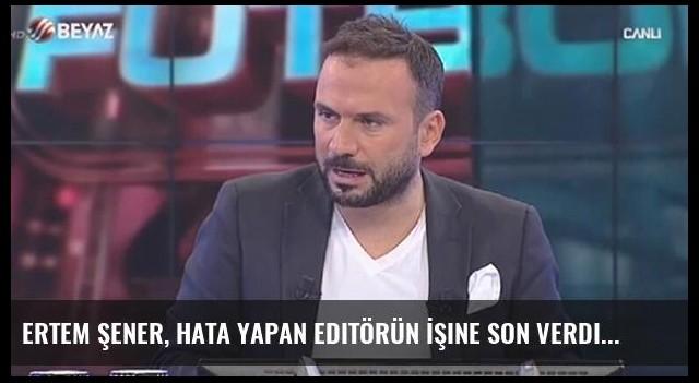 Ertem Şener, Hata Yapan Editörün İşine Son Verdi