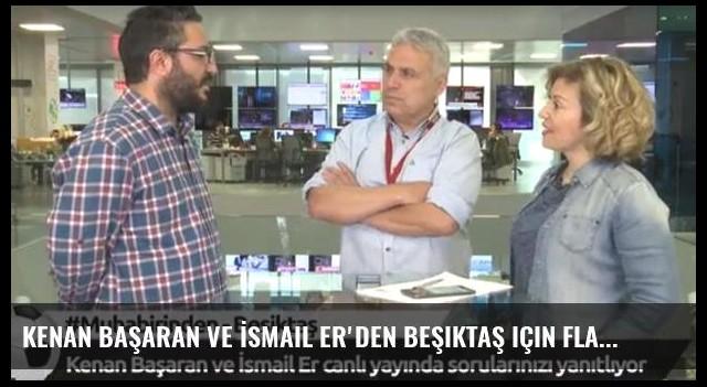 Kenan Başaran ve İsmail Er'den Beşiktaş için flaş açıklamalar!