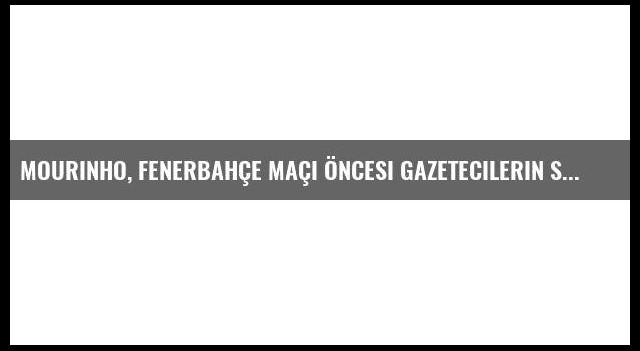 Mourinho, Fenerbahçe Maçı Öncesi Gazetecilerin Sorularını Cevapladı
