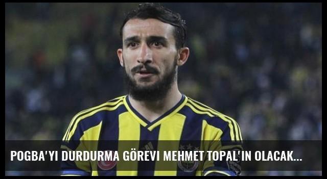 Pogba'yı Durdurma Görevi Mehmet Topal'ın Olacak