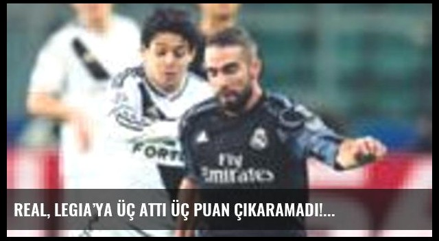 Real, Legia'ya üç attı üç puan çıkaramadı!