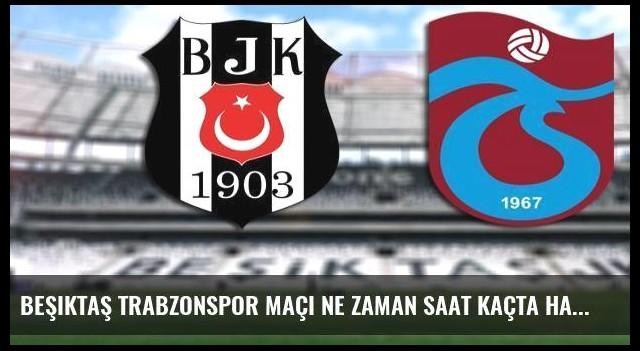 Beşiktaş Trabzonspor maçı ne zaman saat kaçta hangi kanalda canlı yayınlanacak?