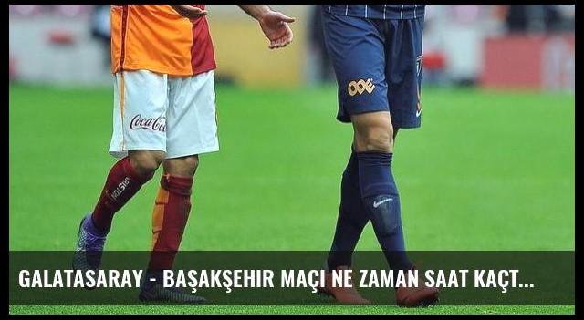 Galatasaray - Başakşehir maçı ne zaman saat kaçta hangi kanalda? (Canlı)