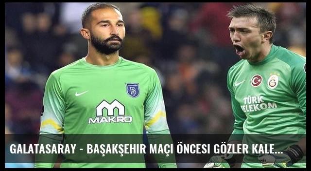Galatasaray - Başakşehir maçı öncesi gözler kalecilerde