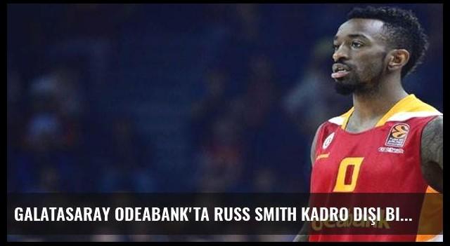 Galatasaray Odeabank'ta Russ Smith kadro dışı bırakıldı