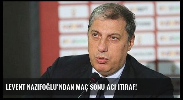 Levent Nazifoğlu'ndan maç sonu acı itiraf!