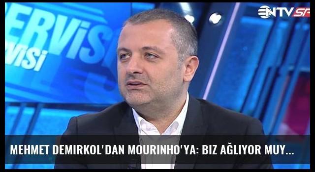 Mehmet Demirkol'dan Mourinho'ya: Biz Ağlıyor Muyuz?