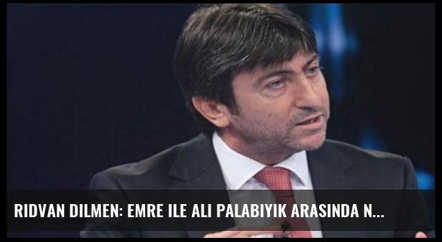 Rıdvan Dilmen: Emre ile Ali Palabıyık arasında ne geçti?