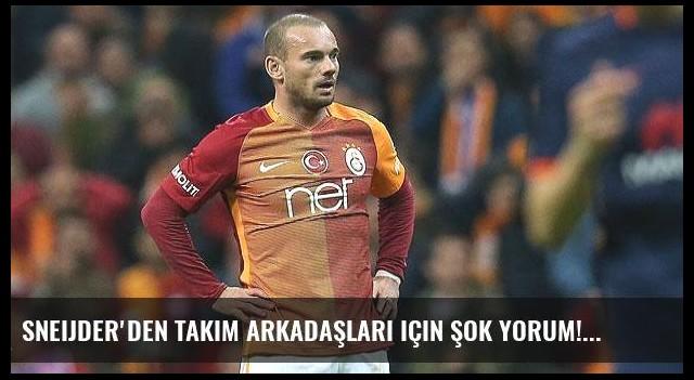 Sneijder'den takım arkadaşları için şok yorum!