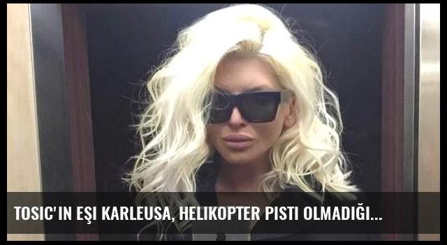 Tosic'in Eşi Karleusa, Helikopter Pisti Olmadığı İçin Ev Beğenmedi