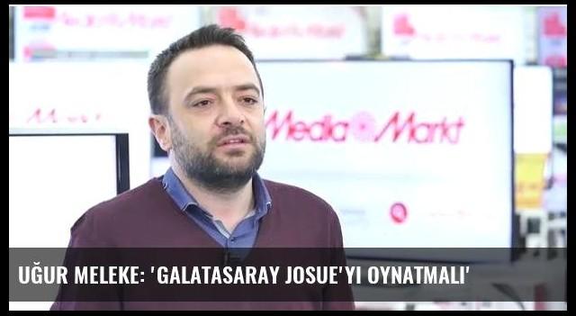 Uğur Meleke: 'Galatasaray Josue'yi oynatmalı'