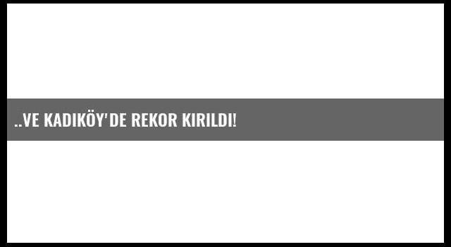 ..Ve Kadıköy'de rekor kırıldı!