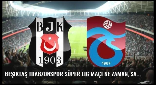 Beşiktaş Trabzonspor Süper Lig maçı ne zaman, saat kaçta?