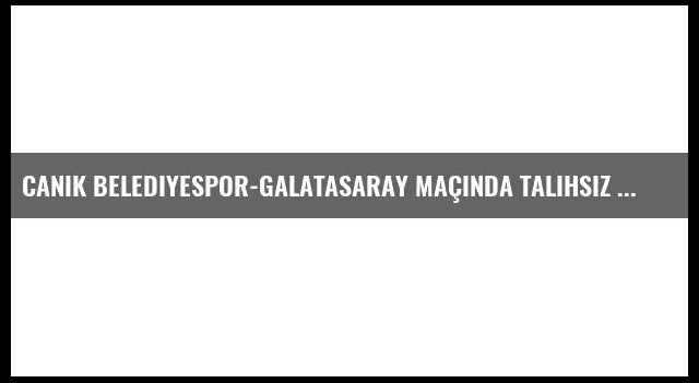Canik Belediyespor-Galatasaray maçında talihsiz olay
