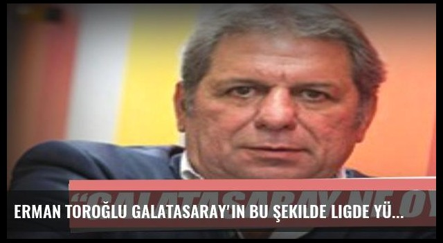 Erman Toroğlu Galatasaray'ın bu şekilde ligde yürümesi zor