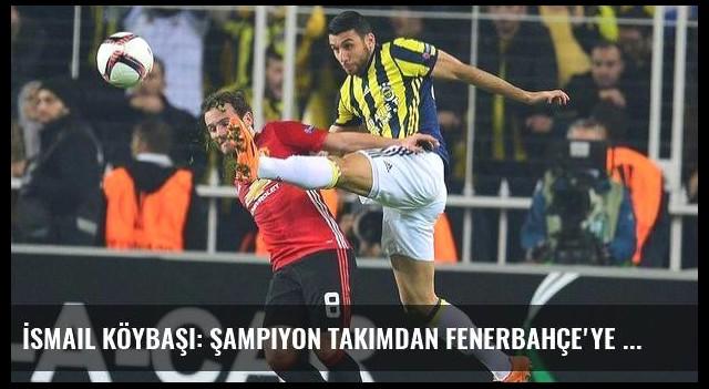 İsmail Köybaşı: Şampiyon takımdan Fenerbahçe'ye geldim