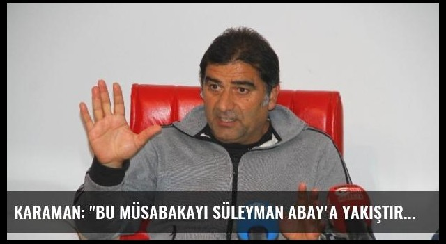 Karaman: 'Bu Müsabakayı Süleyman Abay'a Yakıştıramadım'