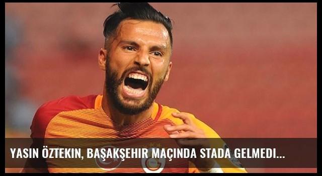 Yasin Öztekin, Başakşehir Maçında Stada Gelmedi