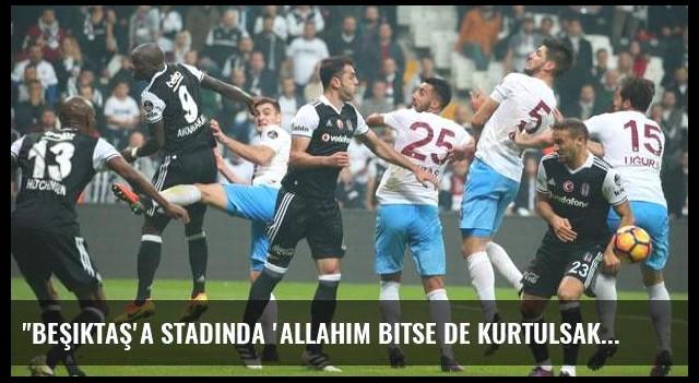 'Beşiktaş'a stadında 'Allahım bitse de kurtulsak' dedirttiniz'