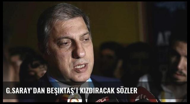 G.Saray'dan Beşiktaş'ı kızdıracak sözler