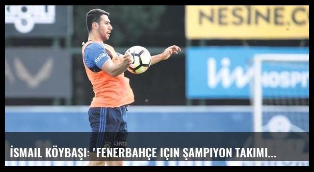 İsmail Köybaşı: 'Fenerbahçe için şampiyon takımı bıraktım'