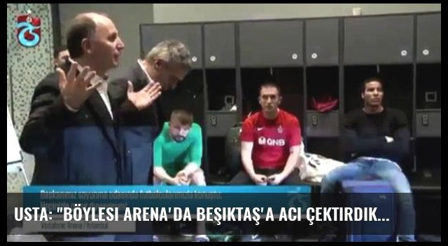 Usta: 'Böylesi Arena'da Beşiktaş'a Acı Çektirdik'