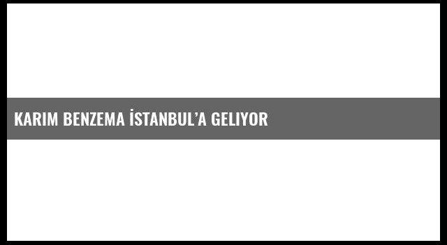 Karim Benzema İstanbul'a geliyor