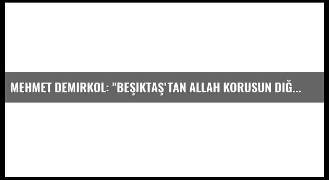 Mehmet Demirkol: 'Beşiktaş'tan Allah Korusun Diğerlerini'