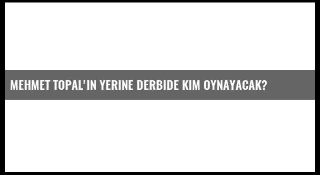 Mehmet Topal'ın yerine derbide kim oynayacak?