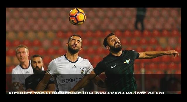 Mehmet Topal'ın yerine kim oynayacak? İşte olasılıklar...