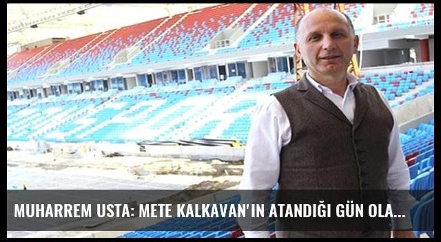 Muharrem Usta: Mete Kalkavan'ın atandığı gün olacakları biliyordum!