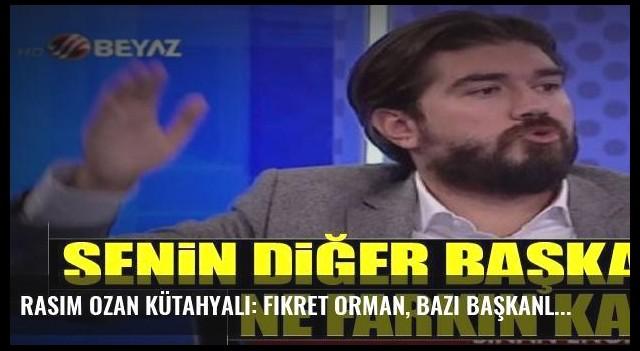 Rasim Ozan Kütahyalı: Fikret Orman, bazı başkanlardan ne farkın kaldı?