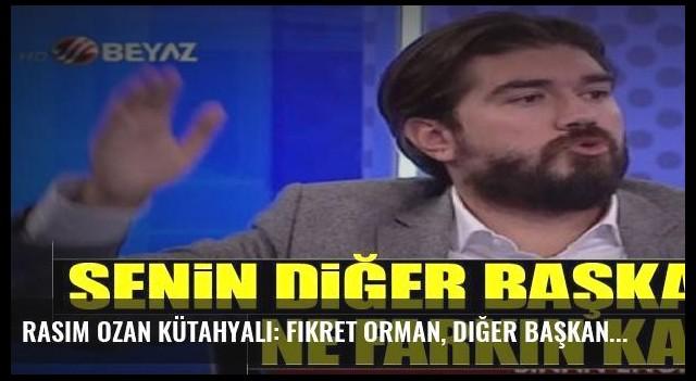 Rasim Ozan Kütahyalı: Fikret Orman, diğer başkanlardan ne farkın kaldı?