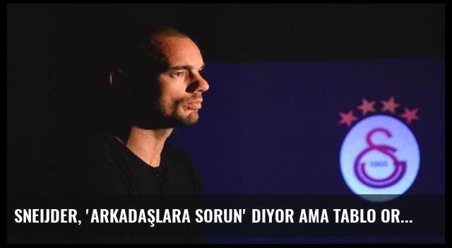 Sneijder, 'Arkadaşlara sorun' diyor ama tablo ortada!