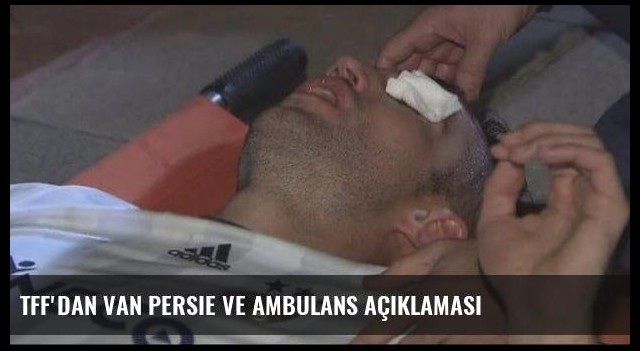 TFF'dan Van Persie ve ambulans açıklaması