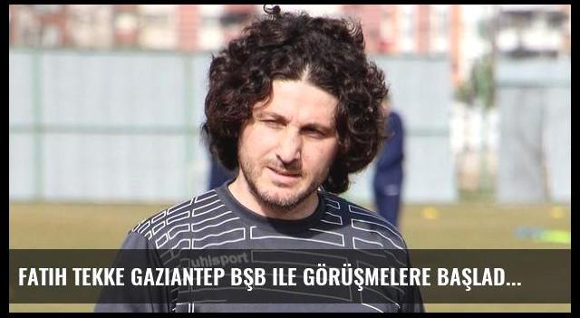 Fatih Tekke Gaziantep BŞB ile görüşmelere başladı