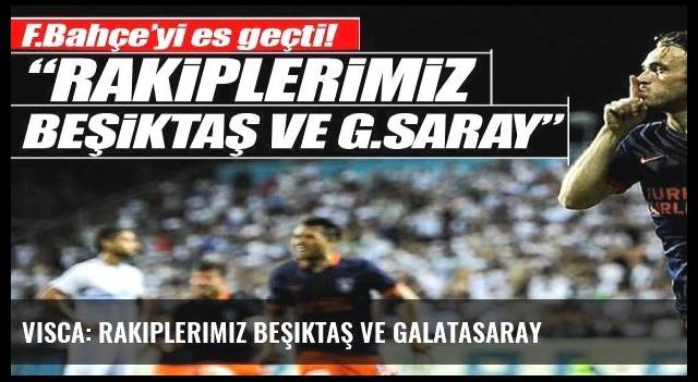 Visca: Rakiplerimiz Beşiktaş ve Galatasaray