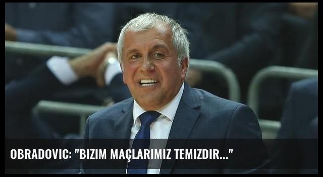 Obradovic: 'Bizim maçlarımız temizdir...'